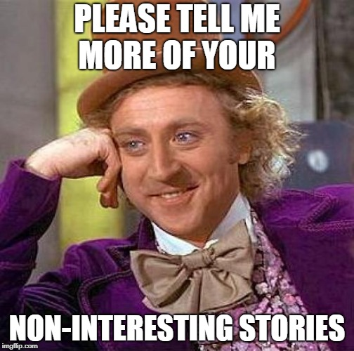 Creepy Condescending Wonka Meme | PLEASE TELL ME MORE OF YOUR NON-INTERESTING STORIES | image tagged in memes,creepy condescending wonka | made w/ Imgflip meme maker