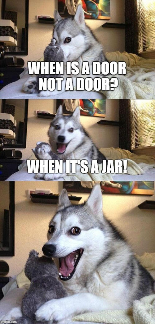 Bad Pun Dog | WHEN IS A DOOR NOT A DOOR? WHEN IT'S A JAR! | image tagged in bad pun dog | made w/ Imgflip meme maker