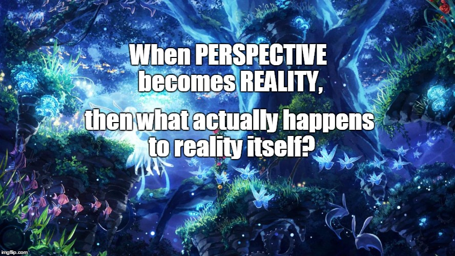 Reality Check | When PERSPECTIVE becomes REALITY, then what actually happens to reality itself? | image tagged in reality,perspective,perspective is reality | made w/ Imgflip meme maker
