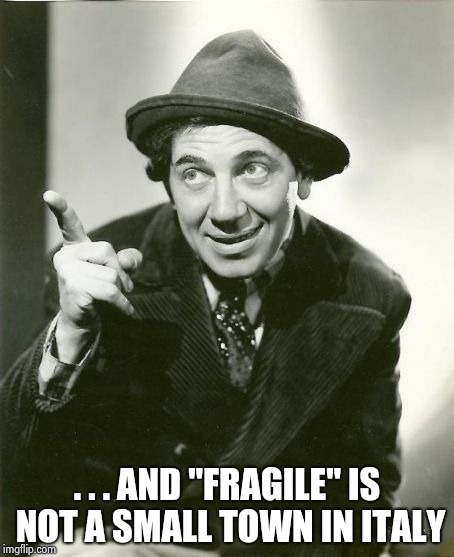 "Chico Marx | . . . AND ""FRAGILE"" IS NOT A SMALL TOWN IN ITALY 