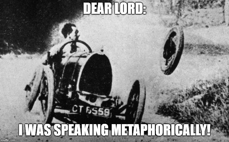 When God takes your requests too literal. | DEAR LORD: I WAS SPEAKING METAPHORICALLY! | image tagged in jesus take the wheel,jesus,funny memes,funny | made w/ Imgflip meme maker