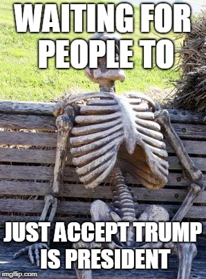 Waiting Skeleton Meme | WAITING FOR PEOPLE TO JUST ACCEPT TRUMP IS PRESIDENT | image tagged in memes,waiting skeleton | made w/ Imgflip meme maker