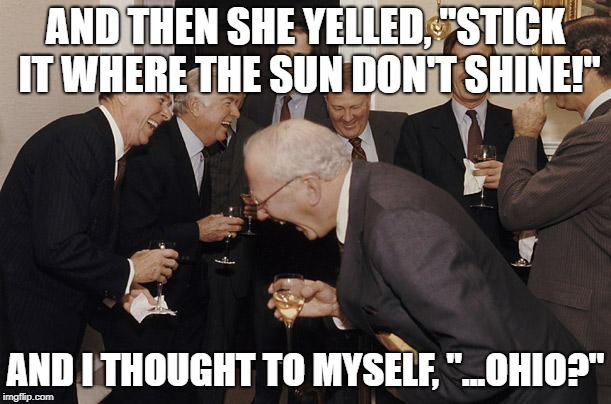 "AND THEN SHE YELLED, ""STICK IT WHERE THE SUN DON'T SHINE!"" AND I THOUGHT TO MYSELF, ""...OHIO?"" 