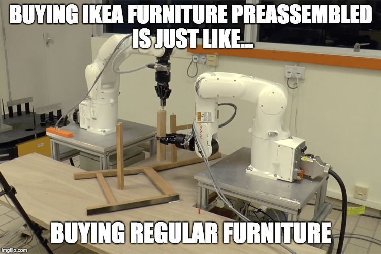 Ikea Robots | BUYING IKEA FURNITURE PREASSEMBLED IS JUST LIKE... BUYING REGULAR FURNITURE | image tagged in ikea,robots,assembling,stupid | made w/ Imgflip meme maker