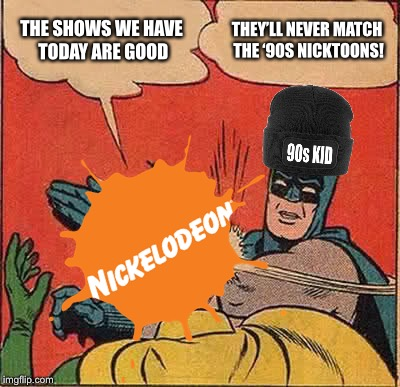 '90s Batman slapping Nickelodeon  |  THE SHOWS WE HAVE TODAY ARE GOOD; THEY'LL NEVER MATCH THE '90S NICKTOONS! | image tagged in memes,batman slapping robin,90s kids,nickelodeon | made w/ Imgflip meme maker