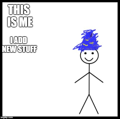 THIS IS ME I ADD NEW STUFF | image tagged in me | made w/ Imgflip meme maker