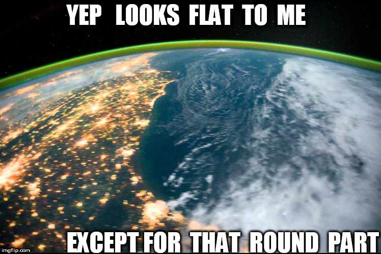 YEP   LOOKS  FLAT  TO  ME EXCEPT FOR  THAT  ROUND  PART | made w/ Imgflip meme maker