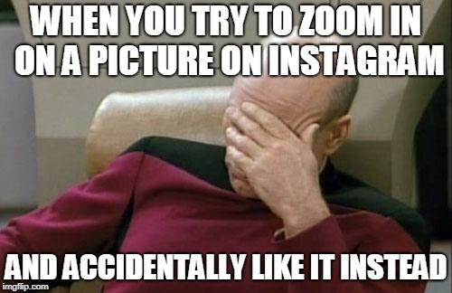 Captain Picard Facepalm | WHEN YOU TRY TO ZOOM IN ON A PICTURE ON INSTAGRAM AND ACCIDENTALLY LIKE IT INSTEAD | image tagged in memes,captain picard facepalm | made w/ Imgflip meme maker