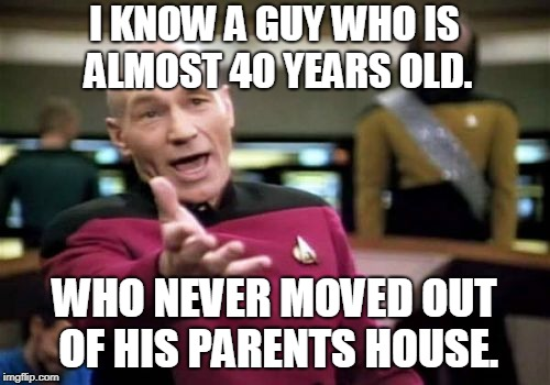 Picard Wtf Meme | I KNOW A GUY WHO IS ALMOST 40 YEARS OLD. WHO NEVER MOVED OUT OF HIS PARENTS HOUSE. | image tagged in memes,picard wtf | made w/ Imgflip meme maker