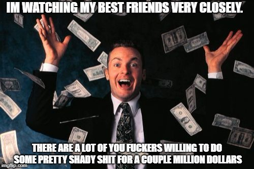 Money Man Meme | IM WATCHING MY BEST FRIENDS VERY CLOSELY. THERE ARE A LOT OF YOU F**KERS WILLING TO DO SOME PRETTY SHADY SHIT FOR A COUPLE MILLION DOLLARS | image tagged in memes,money man | made w/ Imgflip meme maker