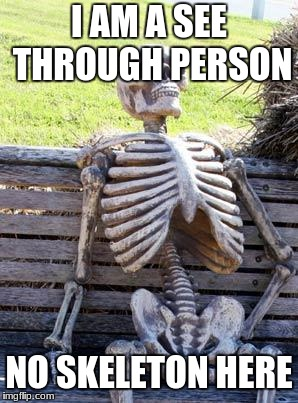 Waiting Skeleton Meme | I AM A SEE THROUGH PERSON NO SKELETON HERE | image tagged in memes,waiting skeleton | made w/ Imgflip meme maker