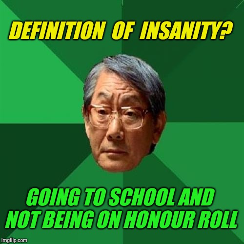 High Expectations Asian Father | DEFINITION  OF  INSANITY? GOING TO SCHOOL AND NOT BEING ON HONOUR ROLL | image tagged in memes,high expectations asian father | made w/ Imgflip meme maker