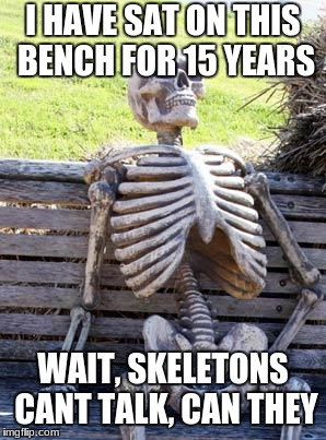 Waiting Skeleton Meme | I HAVE SAT ON THIS BENCH FOR 15 YEARS WAIT, SKELETONS CANT TALK, CAN THEY | image tagged in memes,waiting skeleton | made w/ Imgflip meme maker