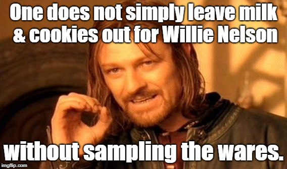 Dude...what day is it? |  One does not simply leave milk & cookies out for Willie Nelson; without sampling the wares. | image tagged in memes,one does not simply,420,willie nelson | made w/ Imgflip meme maker