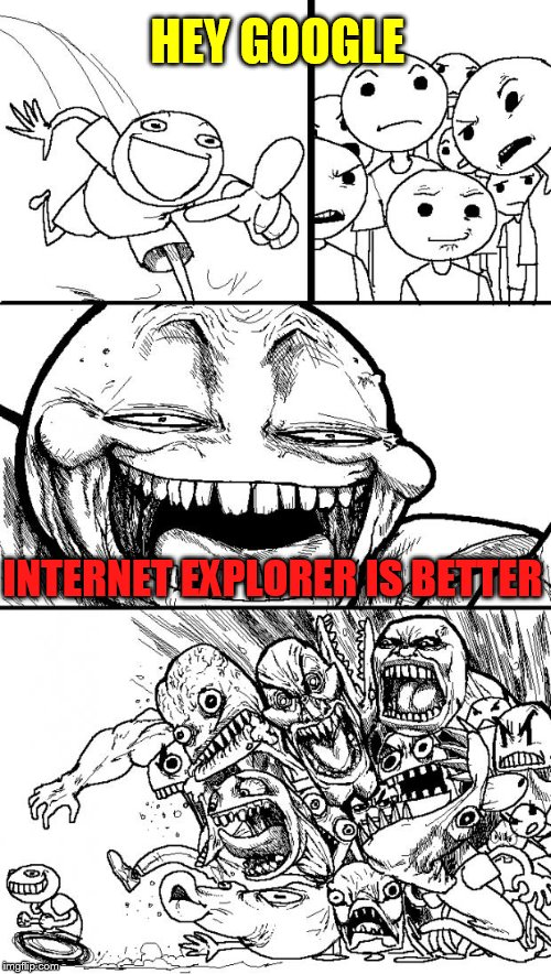 Hey Internet Meme | HEY GOOGLE INTERNET EXPLORER IS BETTER | image tagged in memes,hey internet | made w/ Imgflip meme maker