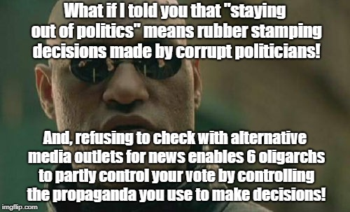 "Matrix Morpheus Meme | What if I told you that ""staying out of politics"" means rubber stamping decisions made by corrupt politicians! And, refusing to check with a 