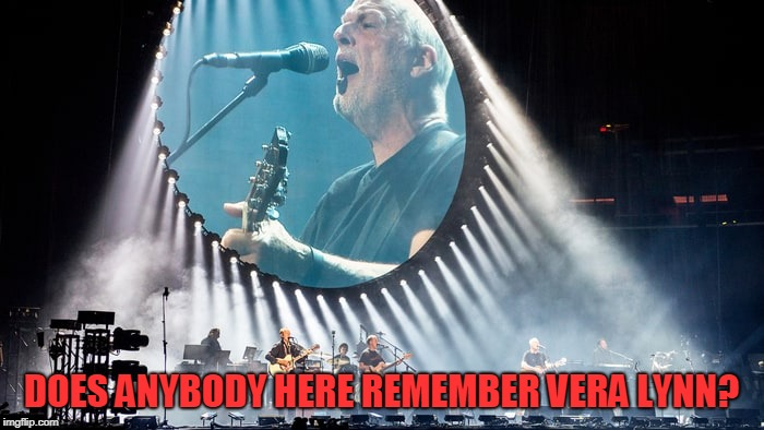 Pink Floyd | DOES ANYBODY HERE REMEMBER VERA LYNN? | image tagged in pink floyd | made w/ Imgflip meme maker
