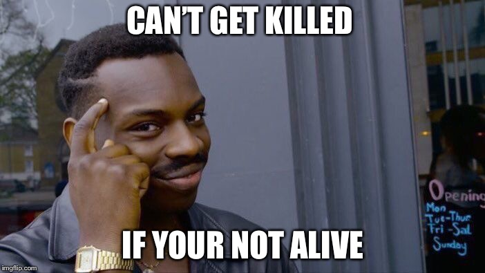 Roll Safe Think About It Meme | CAN'T GET KILLED IF YOUR NOT ALIVE | image tagged in memes,roll safe think about it | made w/ Imgflip meme maker