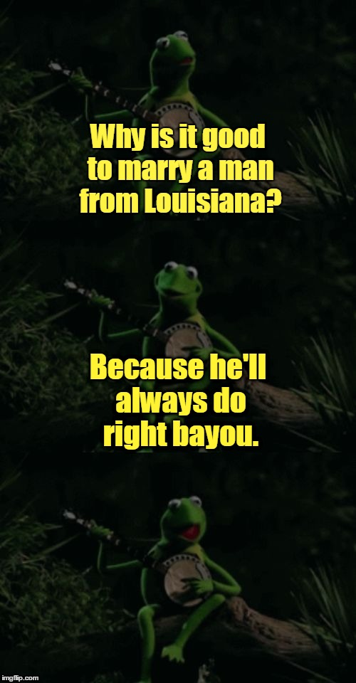 Kermit's a good lil' frog, but he oc-cajun-ally makes bad puns (͡° ͜ʖ ͡°) | Why is it good to marry a man from Louisiana? Because he'll always do right bayou. | image tagged in bad pun kermit banjo,memes,kermit,louisiana,cajun,banjo | made w/ Imgflip meme maker