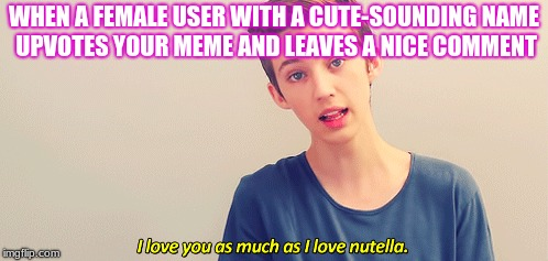 Respond with this image when that happens! | WHEN A FEMALE USER WITH A CUTE-SOUNDING NAME UPVOTES YOUR MEME AND LEAVES A NICE COMMENT | image tagged in memes,funny,troye sivan,imgflip,girls,comments | made w/ Imgflip meme maker
