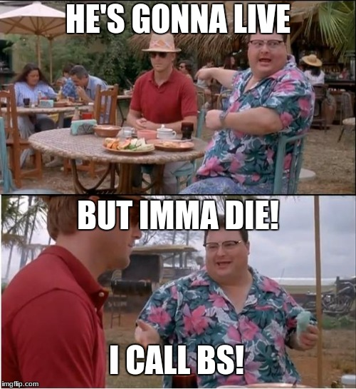 See Nobody Cares Meme | HE'S GONNA LIVE BUT IMMA DIE! I CALL BS! | image tagged in memes,see nobody cares | made w/ Imgflip meme maker