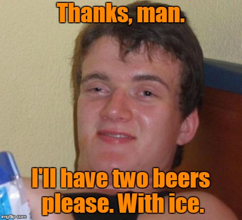 10 Guy Meme | Thanks, man. I'll have two beers please. With ice. | image tagged in memes,10 guy | made w/ Imgflip meme maker