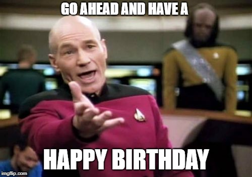 Picard Wtf Meme | GO AHEAD AND HAVE A HAPPY BIRTHDAY | image tagged in memes,picard wtf | made w/ Imgflip meme maker