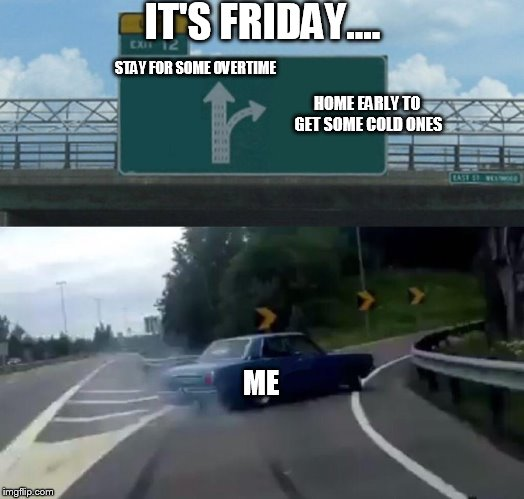 Left Exit 12 Off Ramp Meme | STAY FOR SOME OVERTIME ME HOME EARLY TO GET SOME COLD ONES IT'S FRIDAY.... | image tagged in memes,left exit 12 off ramp | made w/ Imgflip meme maker