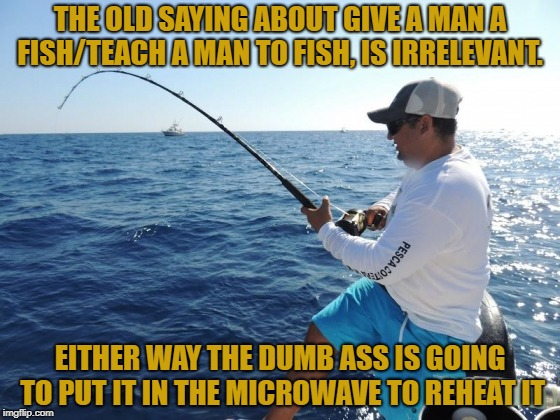 fishing  | THE OLD SAYING ABOUT GIVE A MAN A FISH/TEACH A MAN TO FISH, IS IRRELEVANT. EITHER WAY THE DUMB ASS IS GOING TO PUT IT IN THE MICROWAVE TO RE | image tagged in fishing,funny,memes,funny memes,teaching,microwave | made w/ Imgflip meme maker