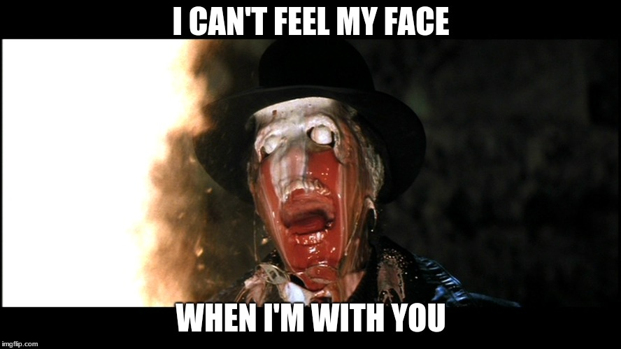 Indiana Jones Face Melt | I CAN'T FEEL MY FACE WHEN I'M WITH YOU | image tagged in indiana jones face melt | made w/ Imgflip meme maker