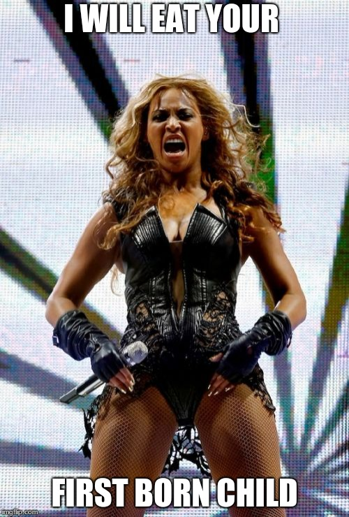 Beyonce Superbowl Yell Meme | I WILL EAT YOUR FIRST BORN CHILD | image tagged in memes,beyonce superbowl yell | made w/ Imgflip meme maker