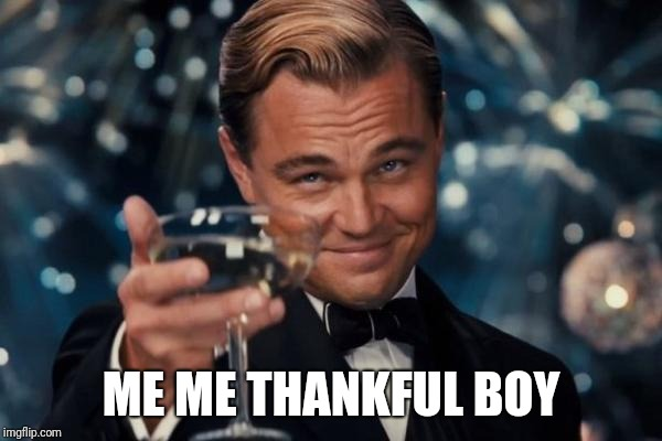 Leonardo Dicaprio Cheers Meme | ME ME THANKFUL BOY | image tagged in memes,leonardo dicaprio cheers | made w/ Imgflip meme maker