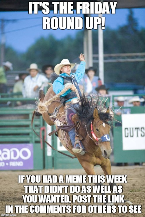 Yee-haw. And if you do post a link, please upvote the meme to help it get seen. | IT'S THE FRIDAY ROUND UP! IF YOU HAD A MEME THIS WEEK THAT DIDN'T DO AS WELL AS YOU WANTED, POST THE LINK IN THE COMMENTS FOR OTHERS TO SEE | image tagged in rodeo country cares,memes,friday,imgflip,roundup,latest | made w/ Imgflip meme maker