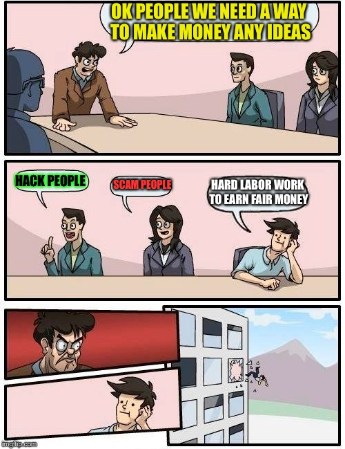 Boardroom Meeting Suggestion Meme | OK PEOPLE WE NEED A WAY TO MAKE MONEY ANY IDEAS HACK PEOPLE SCAM PEOPLE HARD LABOR WORK TO EARN FAIR MONEY | image tagged in memes,boardroom meeting suggestion | made w/ Imgflip meme maker
