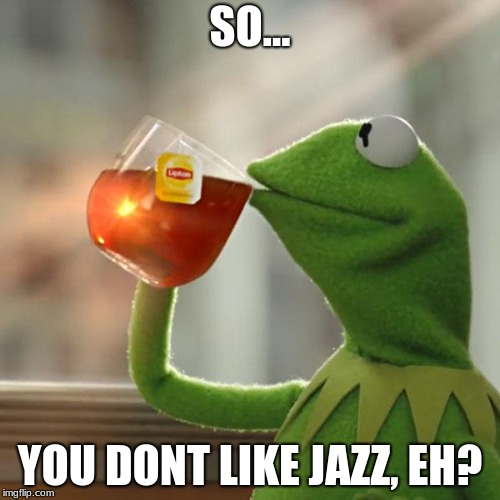 But Thats None Of My Business Meme | SO... YOU DONT LIKE JAZZ, EH? | image tagged in memes,but thats none of my business,kermit the frog | made w/ Imgflip meme maker