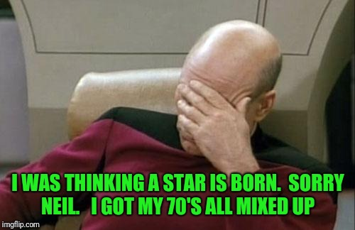 Captain Picard Facepalm Meme | I WAS THINKING A STAR IS BORN.  SORRY NEIL.   I GOT MY 70'S ALL MIXED UP | image tagged in memes,captain picard facepalm | made w/ Imgflip meme maker