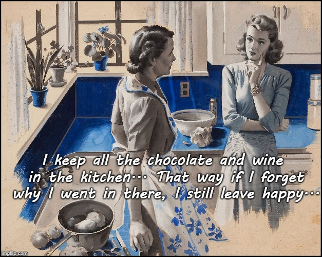 Leave Happy... | I keep all the chocolate and wine in the kitchen... That way if I forget why I went in there, I still leave happy... | image tagged in chocolate and wine,kitchen,forget,leave happy | made w/ Imgflip meme maker