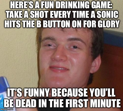 You'd get this if you play Super Smash Bros. | HERE'S A FUN DRINKING GAME: TAKE A SHOT EVERY TIME A SONIC HITS THE B BUTTON ON FOR GLORY IT'S FUNNY BECAUSE YOU'LL BE DEAD IN THE FIRST MIN | image tagged in memes,10 guy | made w/ Imgflip meme maker