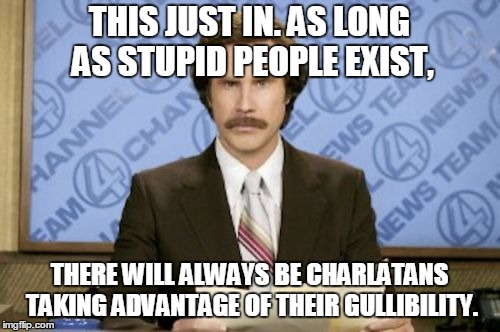 THIS JUST IN. AS LONG AS STUPID PEOPLE EXIST, THERE WILL ALWAYS BE CHARLATANS TAKING ADVANTAGE OF THEIR GULLIBILITY. | made w/ Imgflip meme maker