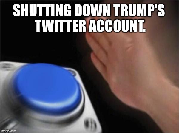 Blank Nut Button Meme | SHUTTING DOWN TRUMP'S TWITTER ACCOUNT. | image tagged in memes,blank nut button | made w/ Imgflip meme maker