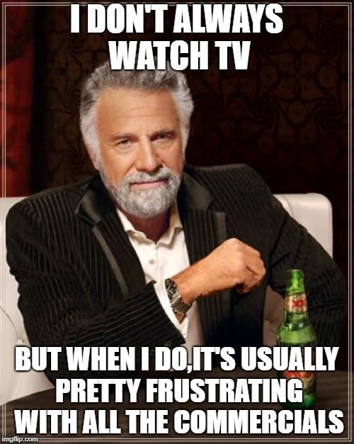 The Most Interesting Man In The World Meme | I DON'T ALWAYS WATCH TV BUT WHEN I DO,IT'S USUALLY PRETTY FRUSTRATING WITH ALL THE COMMERCIALS | image tagged in memes,the most interesting man in the world | made w/ Imgflip meme maker