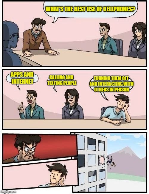 Boardroom Meeting Suggestion Meme | WHAT'S THE BEST USE OF CELLPHONES? APPS AND INTERNET CALLING AND TEXTING PEOPLE TURNING THEM OFF AND INTERACTING WITH OTHERS IN PERSON | image tagged in memes,boardroom meeting suggestion | made w/ Imgflip meme maker