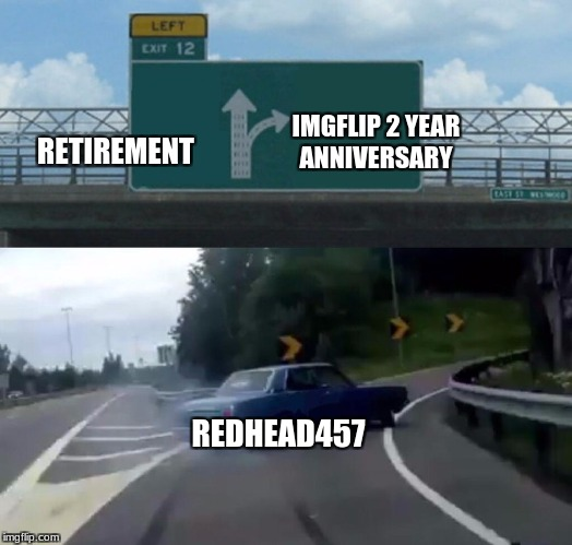 Left Exit 12 Off Ramp Meme | REDHEAD457 RETIREMENT IMGFLIP 2 YEAR ANNIVERSARY | image tagged in memes,left exit 12 off ramp | made w/ Imgflip meme maker