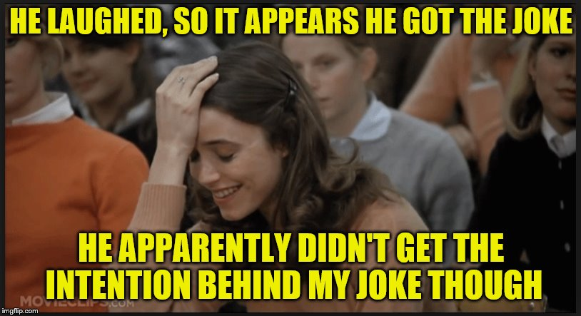 HE LAUGHED, SO IT APPEARS HE GOT THE JOKE HE APPARENTLY DIDN'T GET THE INTENTION BEHIND MY JOKE THOUGH | made w/ Imgflip meme maker
