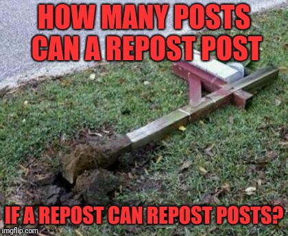 please repost | HOW MANY POSTS CAN A REPOST POST IF A REPOST CAN REPOST POSTS? | image tagged in please repost | made w/ Imgflip meme maker