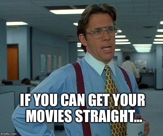 That Would Be Great Meme | IF YOU CAN GET YOUR MOVIES STRAIGHT... | image tagged in memes,that would be great | made w/ Imgflip meme maker