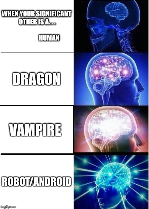 Expanding Brain Meme | WHEN YOUR SIGNIFICANT OTHER IS A. . .                                       HUMAN DRAGON VAMPIRE ROBOT/ANDROID | image tagged in memes,expanding brain | made w/ Imgflip meme maker