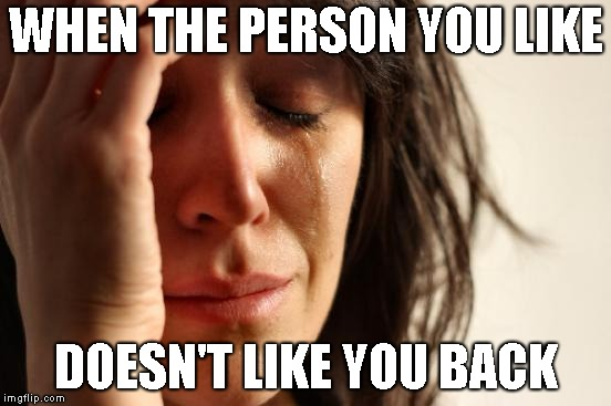 Person doesn't like u |  WHEN THE PERSON YOU LIKE; DOESN'T LIKE YOU BACK | image tagged in memes,first world problems | made w/ Imgflip meme maker