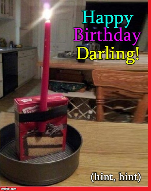 Happy Birthday Darling! (hint, hint) | image tagged in vince vance,happy birhday,helpless man,useless man,it's a man's world,man in kitchen | made w/ Imgflip meme maker