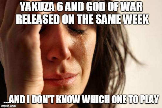 I just realised they're both about men, looking after young kids and defeating monsters...I think that needs a meme itself. O_O | YAKUZA 6 AND GOD OF WAR RELEASED ON THE SAME WEEK ...AND I DON'T KNOW WHICH ONE TO PLAY | image tagged in memes,first world problems,video games,gaming,love triangle | made w/ Imgflip meme maker